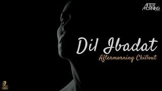 Dil Ibadat Kar Raha Hai | Aftermorning Chillout Mashup