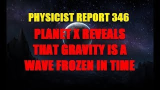 PHYSICIST REPORT 346: PLANET X REVEALS THAT GRAVITY IS A WAVE FROZEN IN TIME