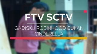 Video FTV SCTV - Gadisku Robinhood Bukan Cinderella download MP3, 3GP, MP4, WEBM, AVI, FLV Oktober 2018