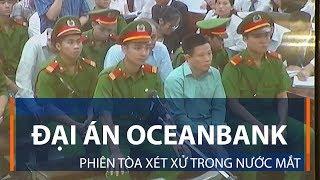 Đại án Oceanbank: Phiên tòa xét xử trong nước mắt | VTC1