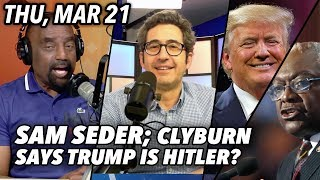 Thu, Mar 21: Sam Seder from The Majority Report; House Rep. Clyburn Says Trump is Hitler? Callers!