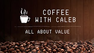 All About Value - Coffee With Caleb