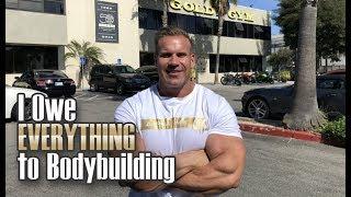 I OWE EVERYTHING TO BODYBUILDING!