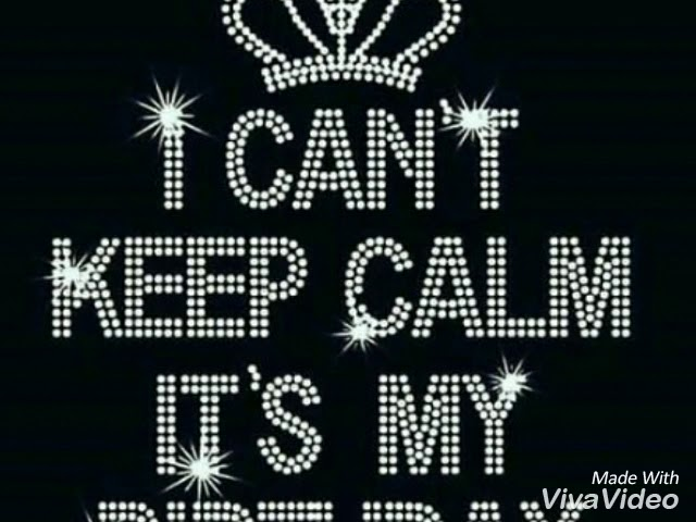 I Can T Keep Calm It S My Birthday Youtube