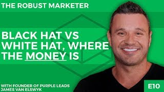 Black Hat Vs White Hat, Where The Money Is | With James Van Elswyk | The Robust Marketer E10