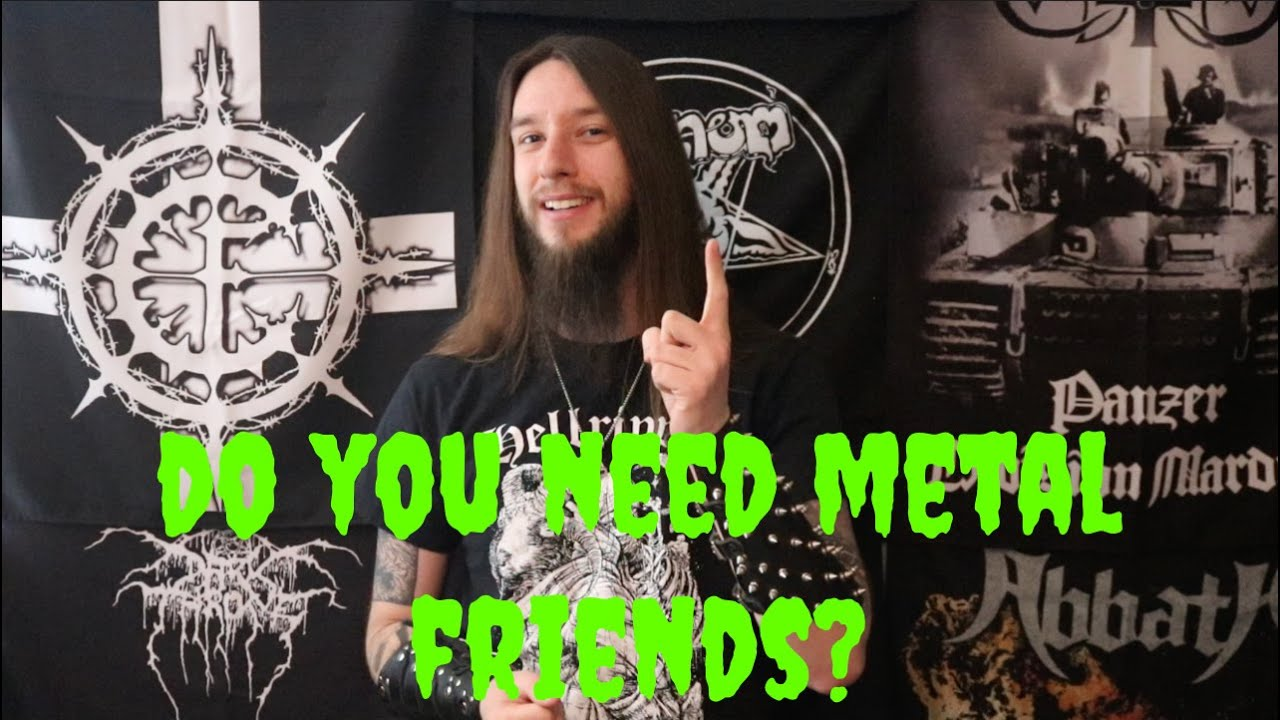 Do You Need Metal Friends?