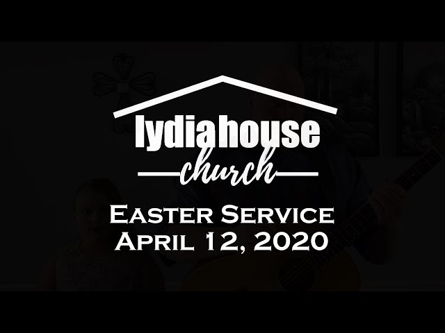 Lydia House Worship: Easter 4/12/2020