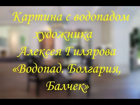 Картина с водопадом художника Алексея Гилярова «Водопад Болгария, Балчек»