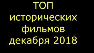 ТОП ИСТОРИЧЕСКИХ ФИЛЬМОВ ДЕКАБРЯ 2018