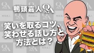 鴨頭嘉人のQ&A「笑いを取るコツ、笑わせる話し方と方法とは?」 <超3...
