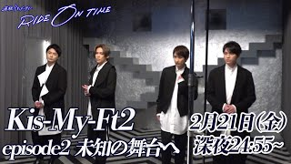 Kis-My-Ft2 RIDE ON TIME episode2 未知の舞台へ 2月21日(金)24:55~!