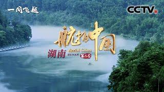 湖南:以山河为伴 邂逅这片世外桃源《航拍中国》第三季《一同飞越》第八集 | CCTV纪录