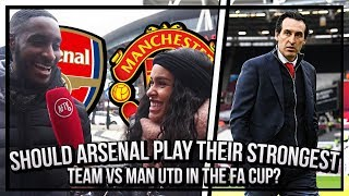 Should Arsenal Play Their Strongest Team Against Man Utd In The FA Cup?