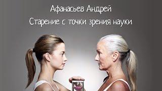 видео: Старение с точки зрения науки — Афанасьев Андрей