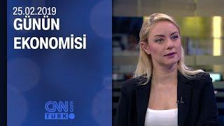 Günün Ekonomisi 25 02 2019 Pazartesi