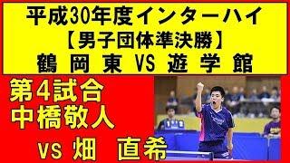 卓球 インターハイ2018 中橋敬人(鶴岡東) vs 畑 直希(遊学館) 男子団体準決勝 第4試合