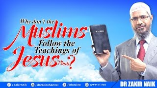 WHY DON'T THE MUSLIMS FOLLOW THE TEACHINGS OF JESUS (PBUH)? - DR ZAKIR NAIK