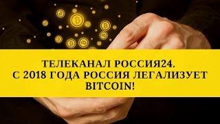 ШОК!!! ТЕЛЕКАНАЛ РОССИЯ24! Россия с 2018 года легализует bitcoin