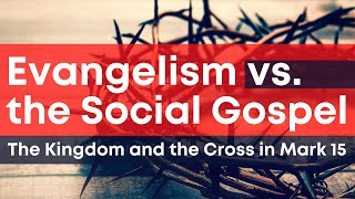 Evangelism vs. the Social Gospel: The Kingdom and the Cross in Mark 15
