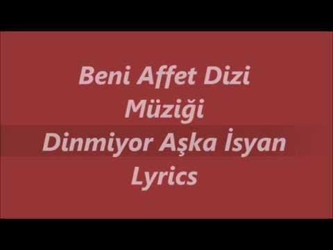 Beni Affet Dizi Müziği - Dinmiyor Aşka Isyan Lyrics (Sarki Sözü)