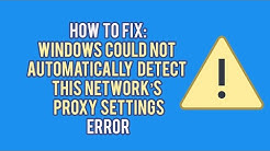 "How to Fix the ""Windows Cannot Automatically Detect This Network's Proxy Settings"" Error"