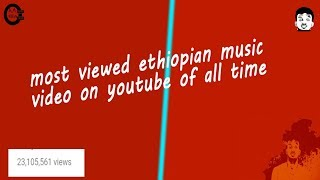 most viewed ethiopian music video on youtube of all time