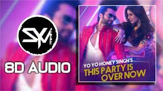 This Party Is Over Now - Yo Yo Honey Singh   8D Audio🎧
