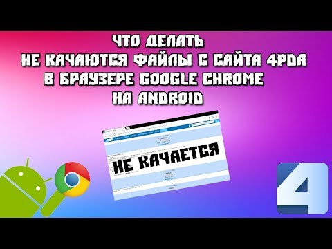 Не качаются файлы с сайта 4PDA в браузере Google Chrome на Android
