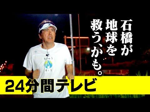 """24分間テレビ ~石橋が地球を救うかも~24 MINUTES TELEVISION """"ISHIBASHI MAY SAVE THE EARTH"""""""