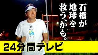 "24分間テレビ ~石橋が地球を救うかも~24 MINUTES TELEVISION ""ISHIBASHI MAY SAVE THE EARTH"""