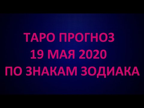 ТАРО ПРОГНОЗ НА 19 МАЯ 2020 ПО ЗНАКАМ ЗОДИАКА.