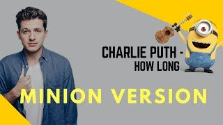 Charlie Puth - How Long (Minions Cover) | How Long Cover By Minion | Bangladeshi Minions Voice