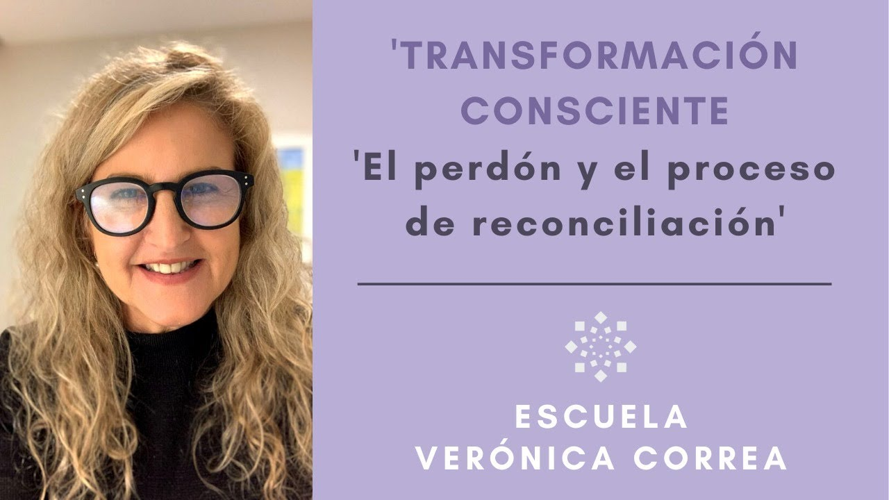 """Transformación Consciente: """"El Perdón y el proceso de Reconciliación"""" l Verónica Correa"""