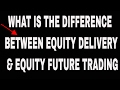 WHAT IS EQUITY DELIVERY TRADING AND FUTURE TRADING , DIFFERENCE .