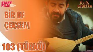 Bir Of Çeksem Türküsü - Kalk Gidelim 103.  Resimi