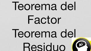 Teorema del Factor, Teorema del Residuo.