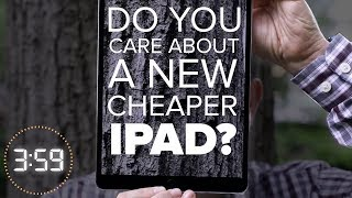 Do you care about a cheaper Apple iPad? (The 3:59, Ep. 375)