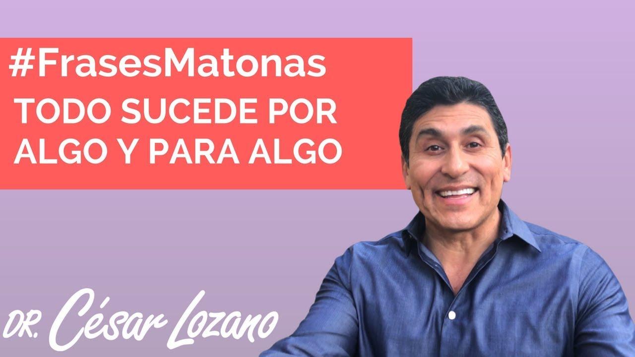 Todo Sucede Por Algo Y Para Algo Frasesmatonas Dr César Lozano