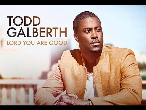 Lord You Are Good Todd Galberth By Eydelyworshiplivinggodchannel