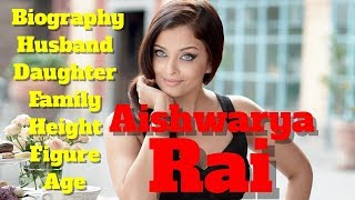 Aishwarya Rai Biography | Age | Family | Husband | Figure | Height and Daughter
