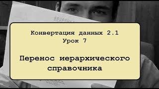 Конвертация данных 2.1. Урок 7. Перенос иерархического справочника
