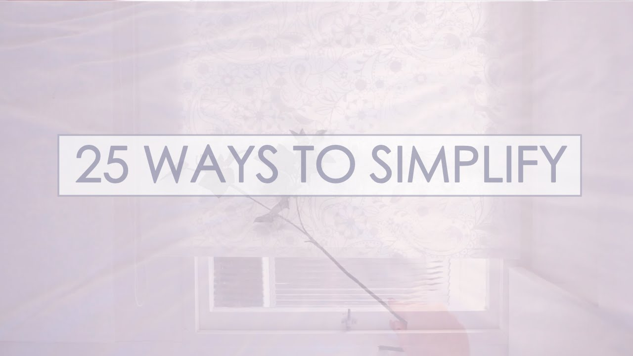 25 Ways To Simplify Your Life Easy Steps You