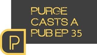 Purge casts a pub ep. 35