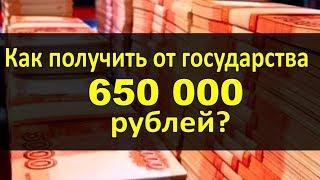 Как получить от государства 650 ТЫСЯЧ рублей!?