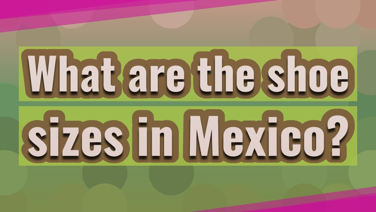 Shoe Size In Mexico.What Are The Shoe Sizes In Mexico