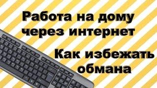 Мошенники! Работа на дому через интернет. Как избежать обмана.