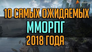 ТОП 10 САМЫХ ОЖИДАЕМЫХ ММОРПГ 2018 ГОДА / TOP 10 UPCOMING MMORPG 2018
