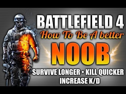 Battlefield 4: How To Be A Better Noob Ep.2 - Survive Longer Kill Faster And Increase Your K/D