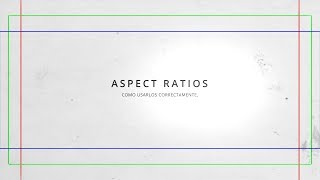 Aspect Ratios - Como usarlos CORRECTAMENTE