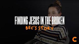 Finding Jesus In The Broken - Bec's Testimony